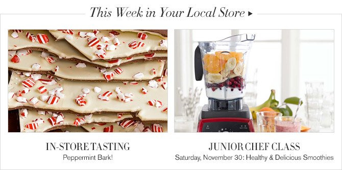 This Week in Your Local Store -- IN-STORE TASTING, Peppermint Bark! -- JUNIOR CHEF CLASS, Saturday, November 30: Healthy & Delicious Smoothies