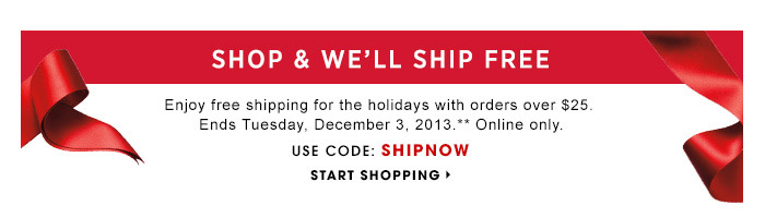 Shop & We'll Ship Free | Enjoy free shipping for the hoidays with orders over $25. Ends Tuesday, December 3, 2013.** Online only. | Use Code: SHIPNOW | Start Shopping