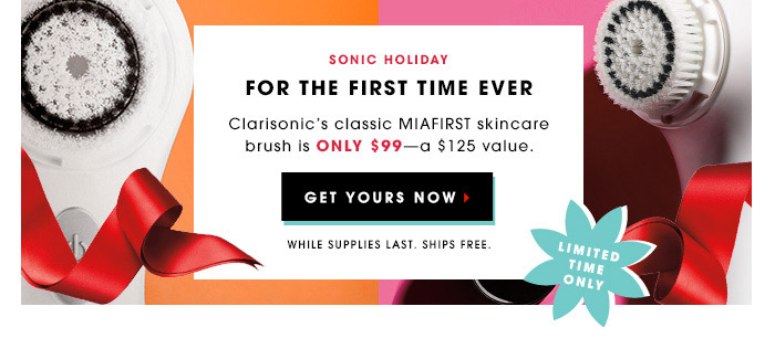 Sonic Holiday | For The First Time Ever | Clarisonic's classic MIAFIRST skincare brush is only $99–a $125 value. | Get Yours Now | While supplies last. Ships free. | Limited Time Only
