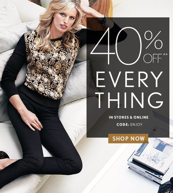 40% OFF** EVERY THING  IN STORES & ONLINE CODE: ENJOY  SHOP NOW