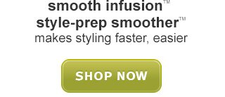 smooth infusion™ style-smoother™ SHOP NOW »