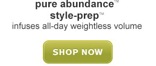 pure abundance™ style-prep™ SHOP NOW »