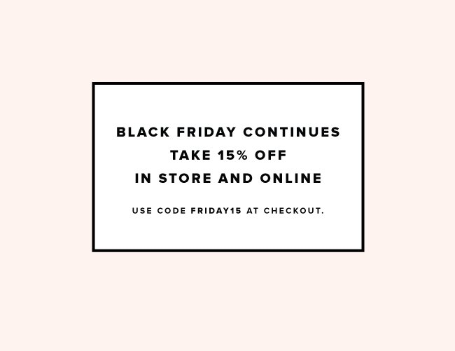 Black Friday continues. Take 15% off in store and online. Use code FRIDAY 15 at checkout.