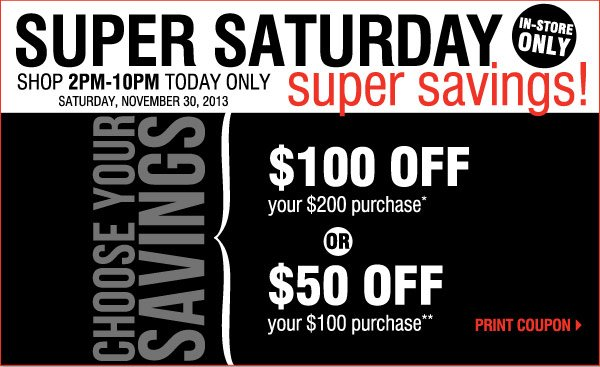 Super Saturday Super Savings! In-store only! Shop from 2PM-10PM  today!* Saturday, November 30, 2013  Choose your savings: Either $100  off your $200 purchase  OR  $50 off your $100 purchase  Print coupon