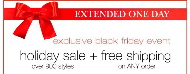 EXTENDED ONE DAY: Exclusive Black Friday Event. Holiday Sale Over 900 Styles + Free Shipping On ANY Order