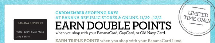LIMITED TIME ONLY | CARDMEMBER SHOPPING DAYS AT BANANA REPUBLIC STORES & ONLINE. 11/29 - 12/2. EARN DOUBLE POINTS when you shop with your BananaCard, GapCard, or Old Navy Card. EARN TRIPLE POINTS when you shop with your BananaCard Luxe.