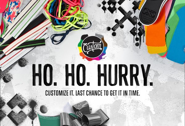 HO. HO. HURRY. CUSTOMIZE IT. LAST CHANCE TO GET IT IN TIME.