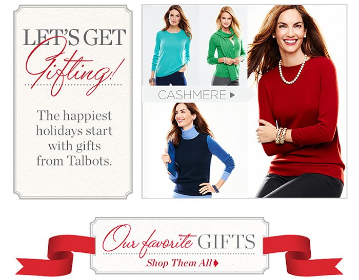 Let's Get Gifting! The happiest holidays start with gifts from Talbots. Cashmere. Our Favorite Gifts Shop them all.