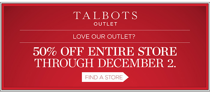 Talbots Outlet. Love our Outlet? 50% off entire store through December 2. Find a Store.