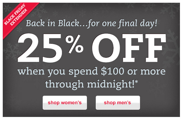 Black Friday Extended!. Back in Black...for one final day! 25% OFF when you spend $100 or more through midnight!*