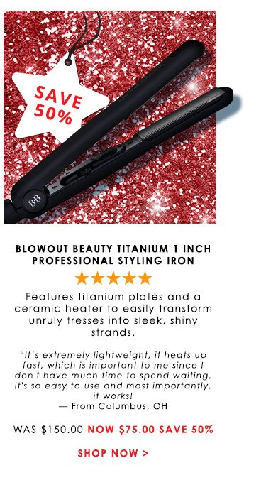 """Shopper's Choice. 5 Stars Blowout Beauty Titanium 1 Inch Professional Styling Iron Features titanium plates and a ceramic heater to easily transform unruly tresses into sleek, shiny strands.""""It's extremely lightweight, it heats up fast, which is important to me since I don't have much time to spend waiting, it's so easy to use and most importantly, it works! — From Columbus, OHWas $150.00 Now $75.00 Save 50%Shop Now>>"""