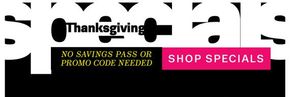 Thanksgiving Specials. No savings pass or promo code needed. Shop Specials.