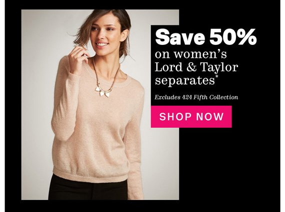 Save 50% on women's Lord & Taylor separates*. Shop Now.