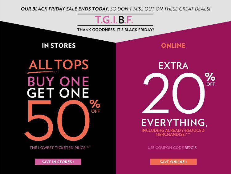 Thank goodness, it's Black Friday! Ends today! In stores All tops Buy 1, get 1 50% off The lowest ticketed price** Online Extra 20% off everything, including already-reduced merchandise!*** Use Coupon Code BF2013
