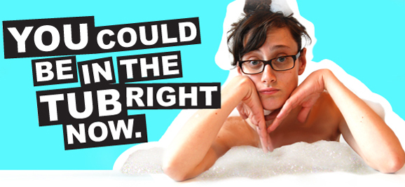 YOU COULD BE IN THE TUB RIGHT NOW.