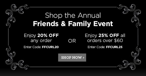 Shop the Annual Friends & Family Event. Enjoy 20% OFF any order Enter Code:FFCURL20 OR Enjoy 25% OFF all orders over $60 Enter Code:FFCURL25 SHOP NOW
