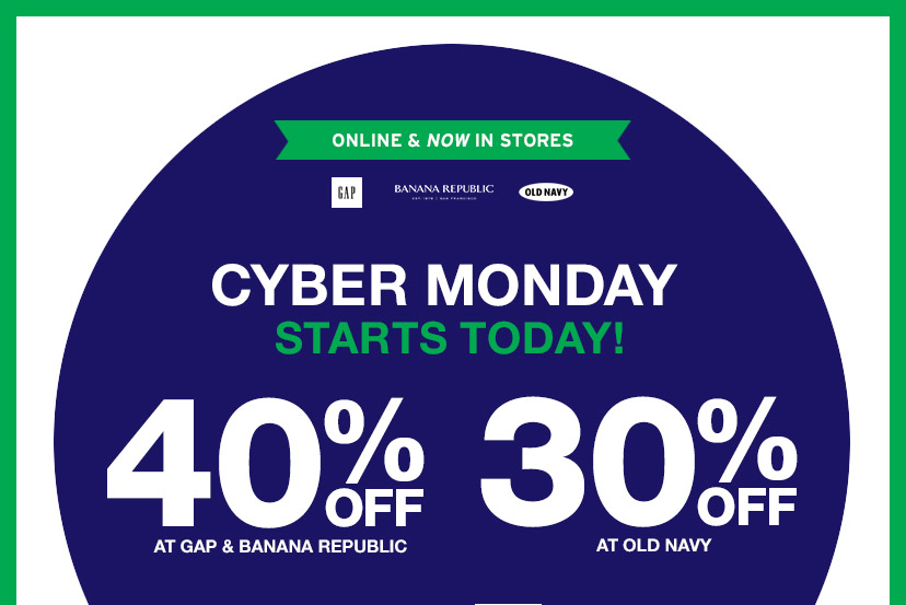 ONLINE & NOW IN STORES | CYBER MONDAY | STARTS TODAY! | 40% OFF AT GAP & BANANA REPUBLIC | 30% OFF AT OLD NAVY