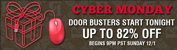 Cyber Monday - Door Busters Start Tonight - Up To 82% Off Begins 9PM PST Sunday 12/1