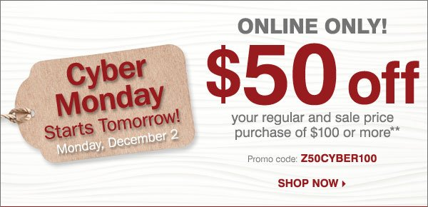 Cyber Monday Starts Tomorrow! ONLINE ONLY $50 off your regular or sale price purchase of $100 or more** Shop now.
