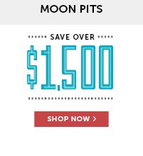 Save Over $1,500 on Moon Pits!