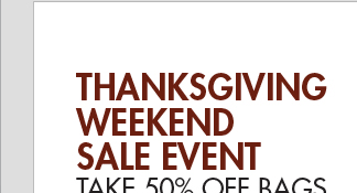 THANKSGIVING WEEKEND SALE EVENT - TAKE 50% OFF BAGS + 40% OFF SHOES*
