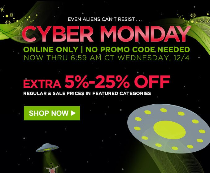 EVEN ALIENS CAN'T RESIST... CYBER MONDAY | ONLINE ONLY | NO PROMO CODE NEEDED | EXTRA 5-25% OFF | SHOP NOW