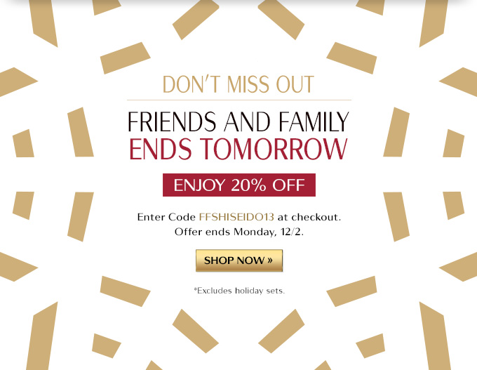 DON'T MISS OUT FRIENDS AND FAMILY ENDS TOMORROW ENJOY 20% OFF ENTER CODE FFSHISEIDO13 AT CHECKOUT. OFFER ENDS MONDAY, 12/2. SHOP NOW » *EXCLUDES HOLIDAY SETS.