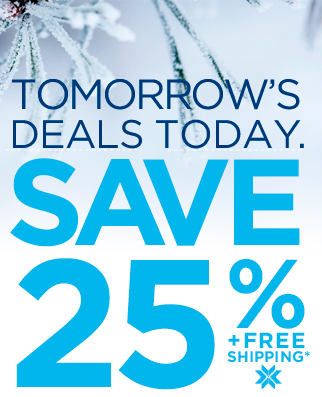 TOMORROW'S DEALS TODAY. SAVE 25% + FREE SHIPPING*