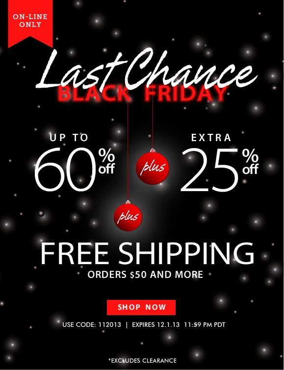 LAST CHANCE FOR BLACK FRIDAY SAVINGS! Use Code 112013 and Enjoy Extra 25% Off! Items Already up to 60% Off + Free Shipping! Hurry, Shop Now and SAVE!