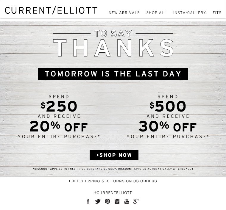 TO SAY THANKS TOMORROW IS THE LAST DAY SPEND $250 AND RECEIVE 20% OFF YOUR ENTIRE PURCHASE SPEND $500 AND RECEIVE 30% OFF YOUR ENTIRE PURCHASE