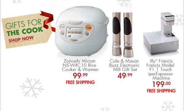 GIFTS FOR THE COOK SHOP NOW Zojirushi Micom NS-WXC 10 Rice Cooker & Warmer 99.99 FREE SHIPPING Cole & Mason Buzz Electronic Mill Gift Set 49.99 illy® Francis Francis Model  Y1.1 Touch iperEspresso Machine 199.00 FREE SHIPPING
