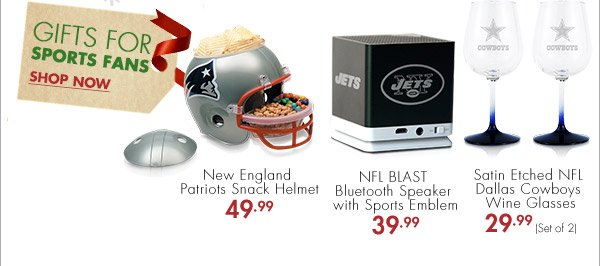 GIFTS FOR SPORTS FANS SHOP NOW New England Patriots Snack Helmet 49.99 NFL BLAST Bluetooth Speaker with Sports Emblem 39.99 Satin Etched NFL Dallas Cowboys Wine Glasses 29.99 (Set of 2)