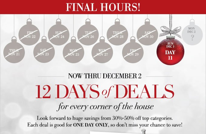 Now thru December 2 - 12 Days of Deals for every corner of the house - Look forward to huge savings from 30%-50% off top categories.  Each deal is good for one day only, so don't miss your chance to save!