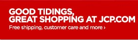 GOOD TIDINGS, GREAT SHOPPING AT JCP.COM Free  shipping, customer care and more›