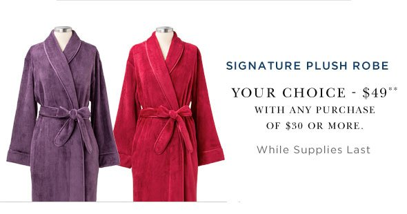 Receive one plush robe for $49.00 with any purchase of $30 or more.
