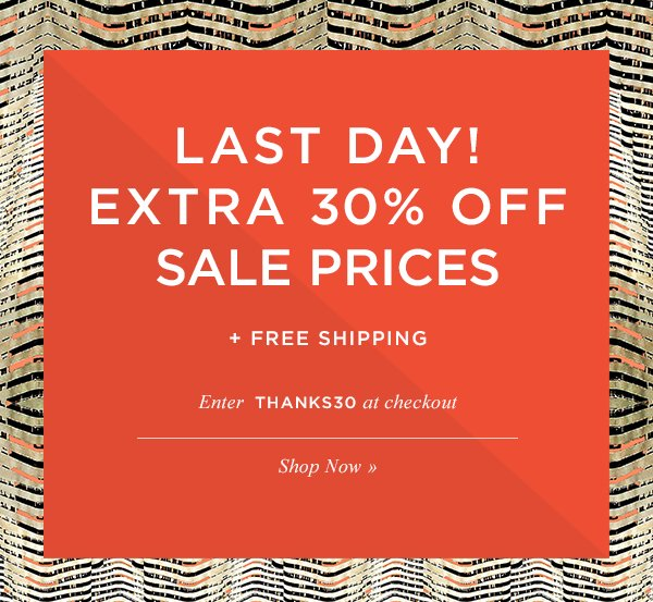LAST DAY! EXTRA 30% OFF SALE PRICES + FREE SHIPPING. Enter THANKS30 at checkout. Shop Now.