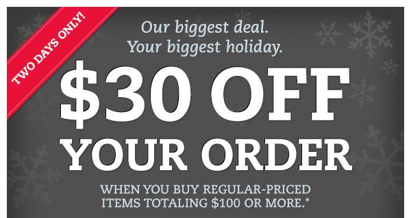 Two Days Only! Our biggest deal. Your biggest holiday. $30 off your order when you buy regular-priced items totaling $100 or more.*