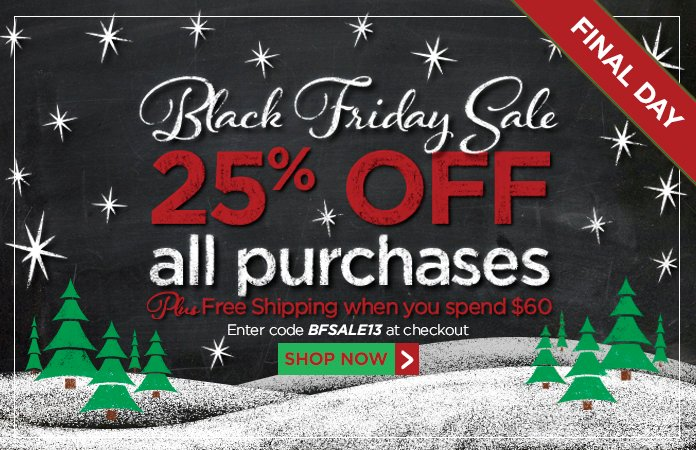 Black Friday Sale - 25% off every purchase + free shipping over $60. Use code BFSALE13at checkout