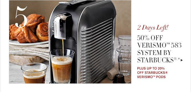 5 - 2 Days Left! - 50% OFF VERISMO™ 585 SYSTEM BY STARBUCKS®* - PLUS UP TO 20% OFF STARBUCKS® VERISMO™ PODS