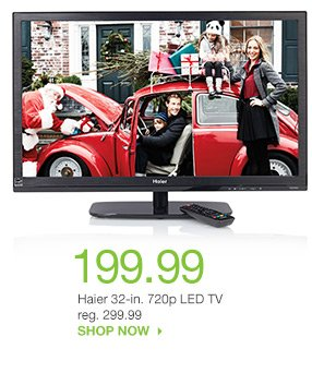 199.99 Haier 32-in. 720p LED TV reg. 299.99. SHOP NOW