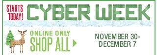 Starts Today! CYBER WEEK. Online only November 30-December 7. SHOP ALL