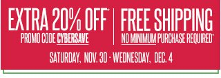 EXTRA 20% OFF Promo Code CYBERSAVE. Saturday, Nov. 30-Wednesday, Dec. 4. FREE SHIPPING No minimum purchase required.