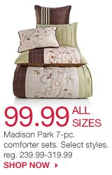 99.99 ALL SIZES Madison Park 7-pc. comforter sets. Select styles. reg. 239.99-299.99. SHOP NOW