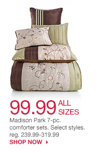 99.99 ALL SIZES Madison Park 7-pc. comforter sets. Select styles. reg. 239.99-319.99. SHOP NOW