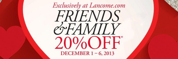 Exclusively at Lancome.com | FRIENDS & FAMILY | 20% OFF* | DECEMBER 1 - 6, 2013