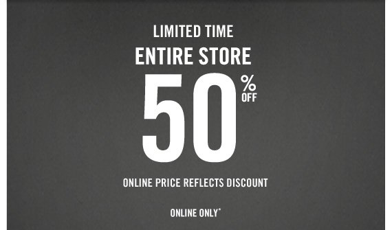 LIMITED TIME ENTIRE STORE 50% OFF  ONLINE PRICE REFLECTS DISCOUNT IN STORES & ONLINE*