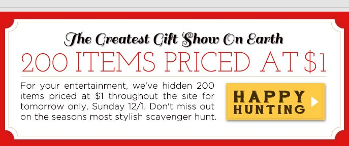 The Greatest Gift Show On Earth. 200 Items Priced at $1. Happy Hunting >