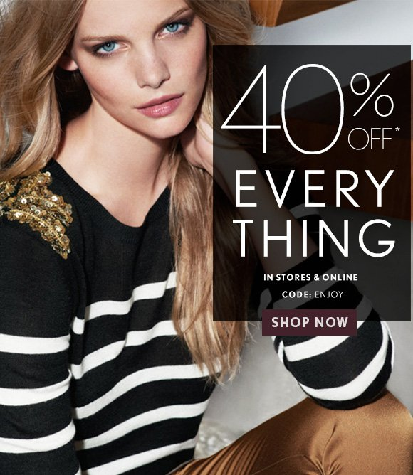 40% OFF* EVERY THING  IN STORES & ONLINE CODE: ENJOY  SHOP NOW