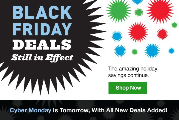 Black Friday Deals Still in Effect. The amazing holiday savings continue. Shop Now. Cyber Monday Is Tomorrow, With All New Deals Added!