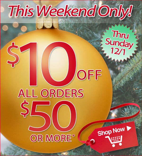 $10 off all orders $50 or more thru Sunday, Dec. 1st - Plus - Free Shipping! - Shop Now >>